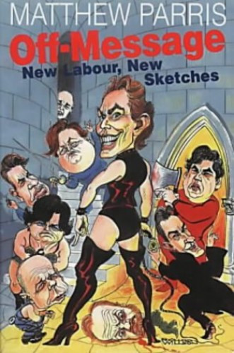 Off Message: New Labour, New Sketches by Matthew Parris