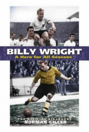 Billy Wright: A Hero for All Seasons by Norman Giller