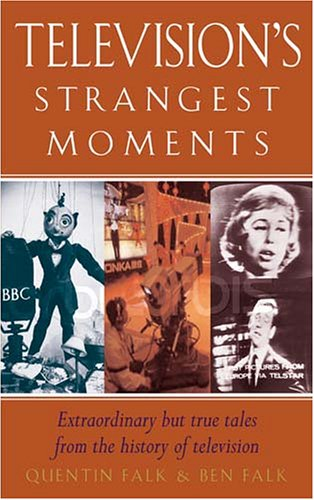 Television's Strangest Moments: Extraordinary But True Tales from the History of TV by Quentin Falk