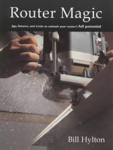 Router Magic: Jigs, Fixtures and Tricks to Unleash Your Router's Full Potential By Bill Hylton