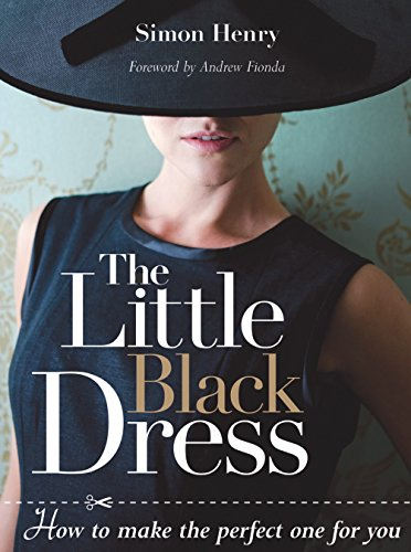 Little Black Dress, The: How to Make the Perfect One for You By Simon Henry