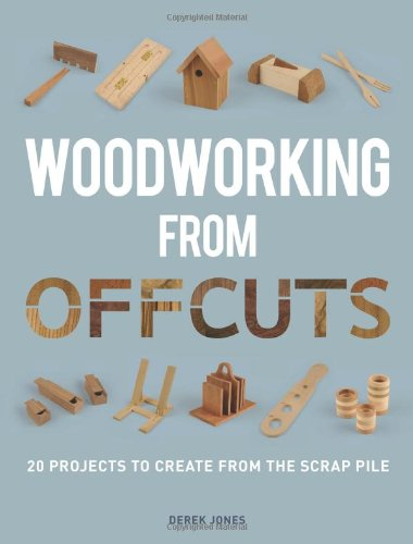 Woodworking from Offcuts: 20 Projects to Create from the Scrap Pile By Derek Jones