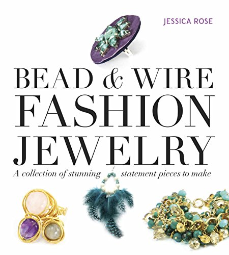 Bead & Wire Fashion Jewelry: A Collection of Stunning Statement Pieces to Make by Jessica Rose