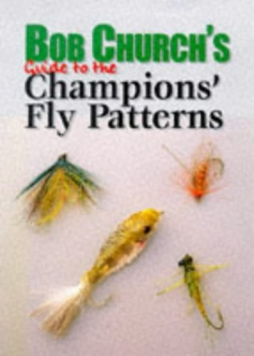 Bob Church's Guide to the Champion's Fly Patterns by Bob Church