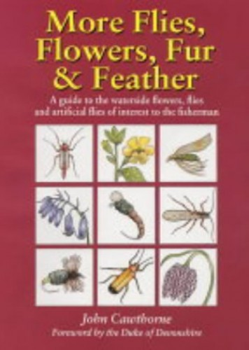 More Flies, Flowers, Fur and Feather: A Guide to the Waterside Flowers, Flies and Artificial Flies of Interest to the Fisherman by John Cawthorne