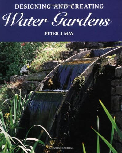 Designing and Creating Water Gardens By Peter J. May