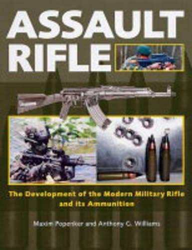 Assault Rifle: The Development of the Modern Military Rifle and Its Ammunition By Maxim Popenker