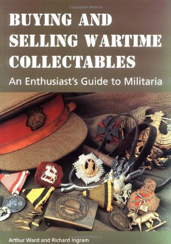 Buying and Selling Wartime Collectables: An Enthusiast's Guide to Militaria By Arthur Ward