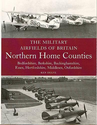 The Military Airfields of Britain: Northern Home Counties (Bedfordshire, Berkshire, Buckinghamshire, Essex, Hertfordshire, Middlesex, Oxfordshire) By Ken Delve