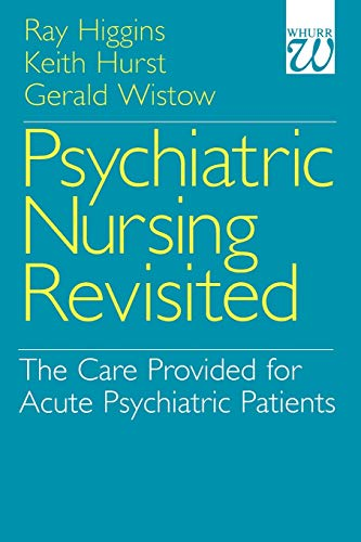 Psychiatric Nursing Revisited: The Care Provided for Acute Psychiatric Patients: The Mental Health Nursing Care Provided for Acute Psychiatric Patients By Ray Higgins