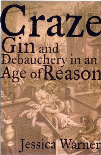 Craze: Gin and Debauchery in an Age of Reason by Dr Jessica Warner