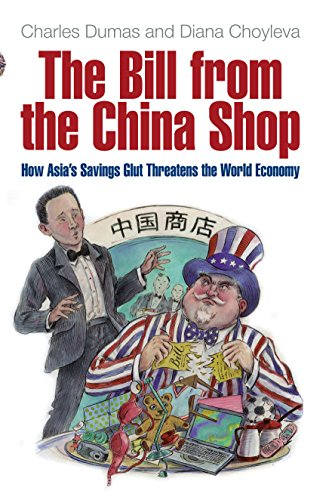 The Bill From The China Shop: How Asia's Savings Glut Threatens the World Economy By Charles Dumas
