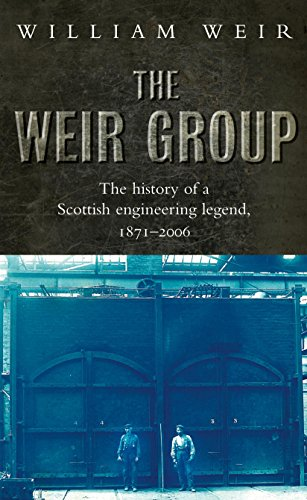 The Weir Group: The History of a Scottish Engineering Legend: The History of a Scottish Engineering Legend, 1871-2006 By William Viscount Weir
