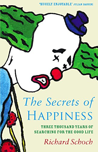 Secrets of Happiness: Three Thousand Years of Searching for the Good Life by Richard Schoch