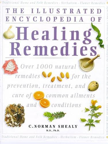 The Illustrated Encyclopedia of Healing Remedies: Over 1000 Natural Remedies for the Treatment, Prevention and Cure of Common Ailments and Conditions by C. Norman Shealy
