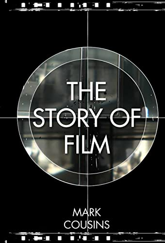 The Story of Film: A concise history of film and an odyssey of international cinema By Mark Cousins