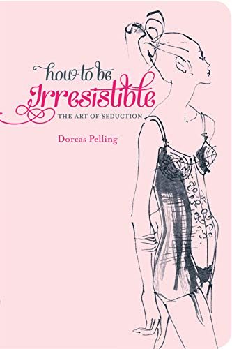 How to be Irresistible By Dorcas Pelling
