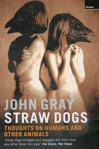 Straw Dogs: Thoughts on Humans and Other Animals by John Gray