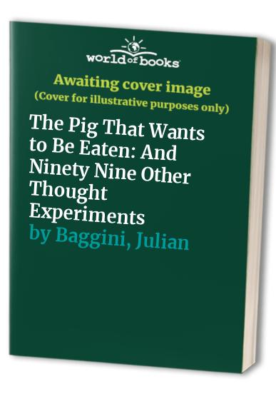 The Pig That Wants to be Eaten: And Ninety Nine Other Thought Experiments by Julian Baggini