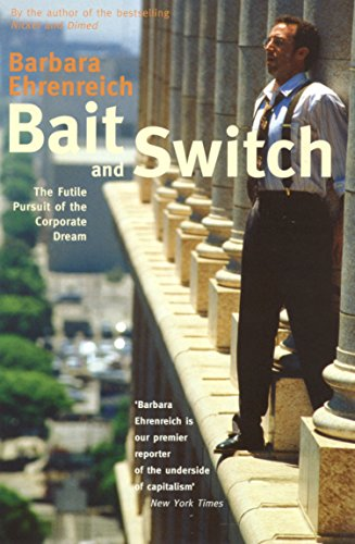 Bait and Switch: The Futile Pursuit of the Corporate Dream By Barbara Ehrenreich