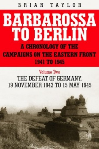 Barbarossa to Berlin: A Chronology of the Campaigns on the Eastern Front 1941-45: v.2: November 1942 to May 1945 by Brian Taylor