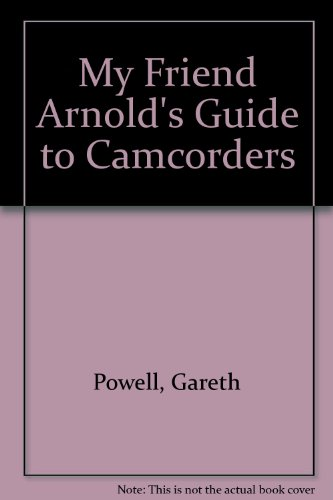 My Friend Arnold's Guide to Camcorders By Gareth Powell