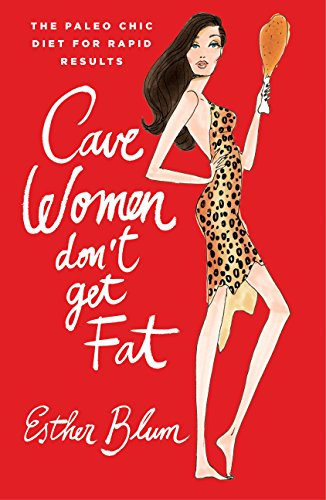 Cavewomen Don't Get Fat:The Paleo Chic Diet for Rapid Results By Blum Esther