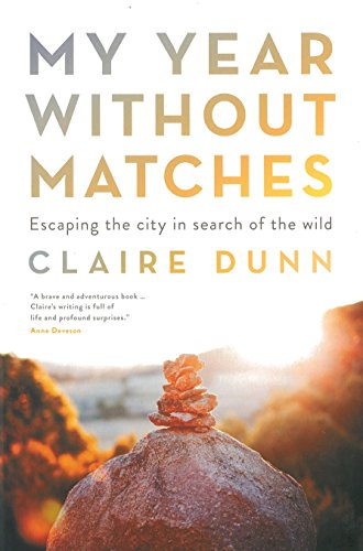 My Year Without Matches: Escaping The City In Search Of TheWild By Dunn Claire