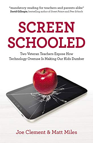 Screen Schooled: Two Veteran Teachers Expose How Technology Overuse Is Making Our Kids Dumber By Joe Clement