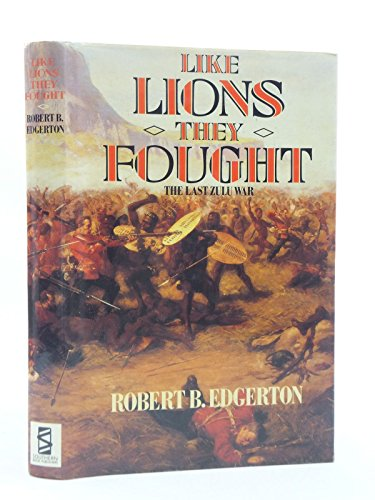 LIKE LIONS THEY FOUGHT The Zulu War and the Last Black Empire in South Africa By Robert B. Edgerton