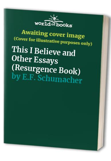 This I Believe and Other Essays (Resurgence Book) By E. F. Schumacher