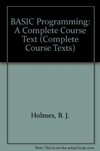 BASIC Programming: A Complete Course Text (Complete Course Texts) By B. J. Holmes