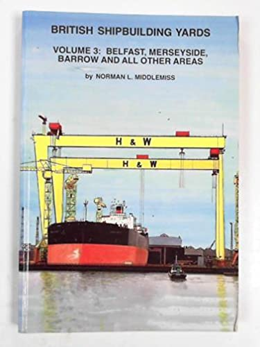 British Shipbuilding Yards: v. 3: Belfast, Merseyside, Barrow and All Other Areas By N.L. Middlemiss