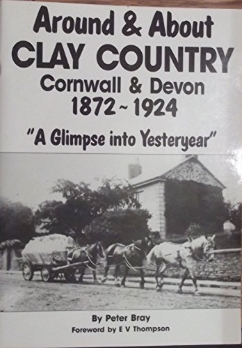 Around and About Clay Country Cornwall and Devon, 1872-1924: A Glimpse into Yesteryear By Peter Bray