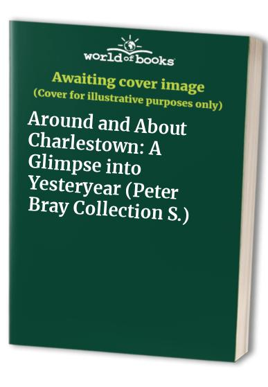 Around and About Charlestown: A Glimpse into Yesteryear By Peter Bray