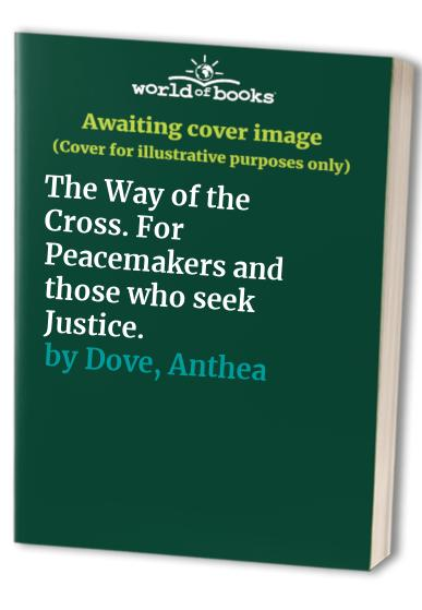 The Way of the Cross. For Peacemakers and those who seek Justice. By Anthea Dove