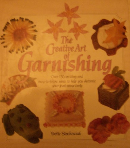 The Creative Art of Garnishing - over 130 exciting and easy-to-follow ideas to help you decorate your food attractively By Yvette Stachowiak