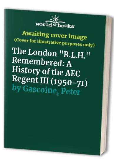 The London R.L.H. Remembered: A History of the AEC Regent III (1950-71) By Peter Gascoine