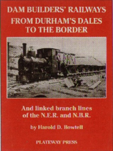 The Dam Builders' Railways from Durham's Dales to the Border: And Linked Branch Lines of the N.E.R.and N.B.R. (The dam builders in the age of steam) by Harold D. Bowtell
