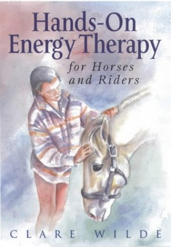 Hands-on Energy Therapy for Horses and Riders By Clare Wilde