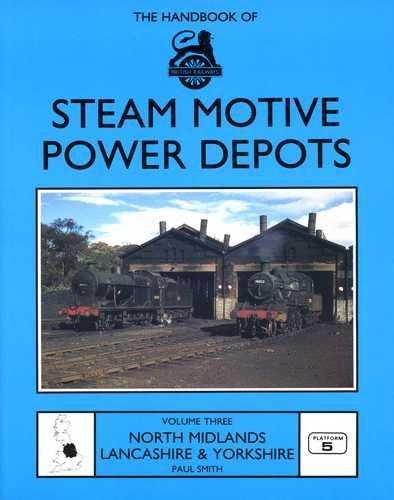 Handbook of British Railways Steam Motive Power Depots: v. 3: North Midlands, Lancashire and Yorkshire by Paul Smith