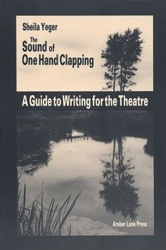 The Sound of One Hand Clapping: A Guide to Writing for the Theatre By Sheila Yeger