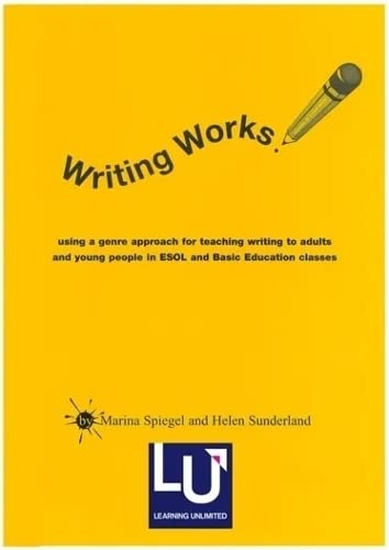 Writing Works: Using a Genre Approach for Teaching Writing to Adults and Young People in Esol and Basic Education Classes by Marina Spiegel