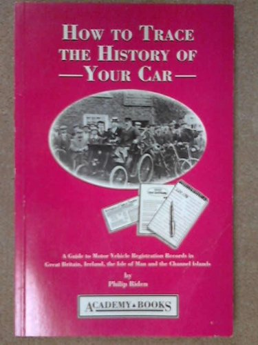 How to Trace the History of Your Car: Guide to Motor Vehicle Registration Records in Great Britain, Ireland, the Isle of Man and Channel Islands by Philip Riden