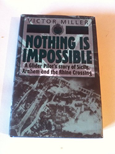 Nothing is Impossible: Glider Pilot's Story of Sicily, Arnheim and the Rhine Crossing By Victor Miller