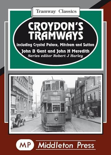 Croydon's Tramways: Including Crystal Palace, Mitcham and Sutton (Tramways Classics) By John B. Gent