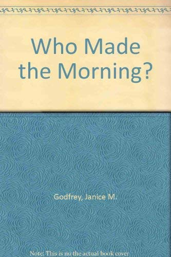 Who Made the Morning? By Janice M. Godfrey