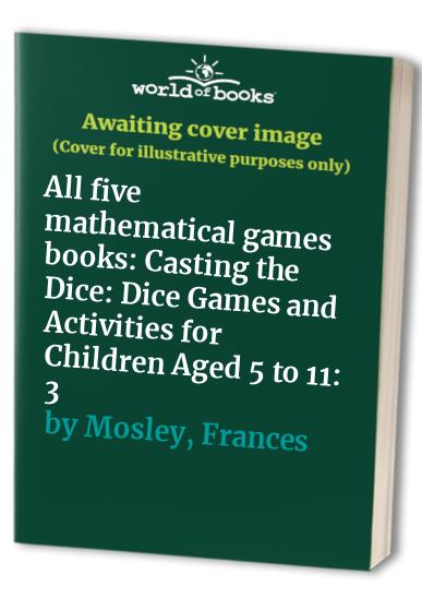 All five mathematical games books: Casting the Dice: Dice Games and Activities for Children Aged 5 to 11: 3 By Frances Mosley