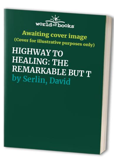 Highway to Healing: The Remarkable But True Story of a Modern Day Healer By David Serlin