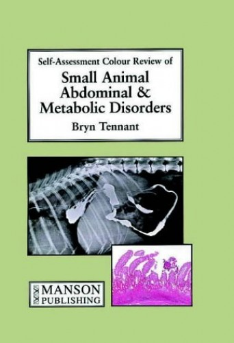 Small Animal Abdominal & Metabolic Disorders: Self-Assessment Color Review by Bryn Tennant (Capital Diagnostics, Scottish Agricultural College Veterinary Services, Edinburgh, Scotland)